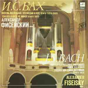 J. S. Bach - Alexander Fiseisky - Eight Little Preludes And Fugues BWV 553-560, Toccata And Fugue In D Minor, BWV 565 mp3 download